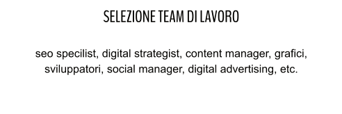 SELEZIONE TEAM DI LAVORO  seo specilist, digital strategist, content manager, grafici, sviluppatori, social manager, digital advertising, etc.